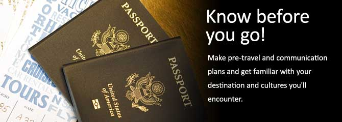 Passport. Know before you go! Make pre-travel and communication plans and get familiar with your destination and cultures you'll encounter.