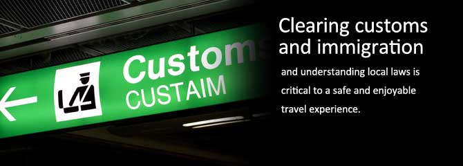 Customs: Clearing Customs and immigration and understanding local laws is critical to a safe and enjoyable travel experience.